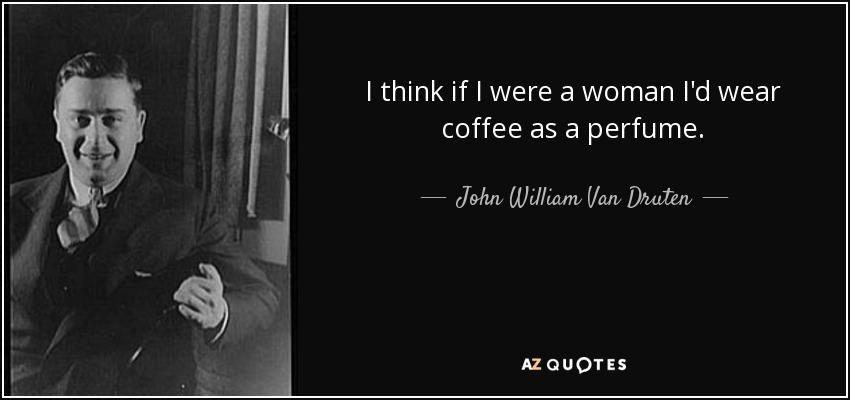 I think if I were a woman I'd wear coffee as a perfume. - John William Van Druten