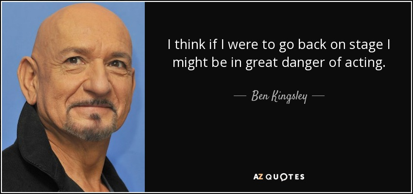 I think if I were to go back on stage I might be in great danger of acting. - Ben Kingsley
