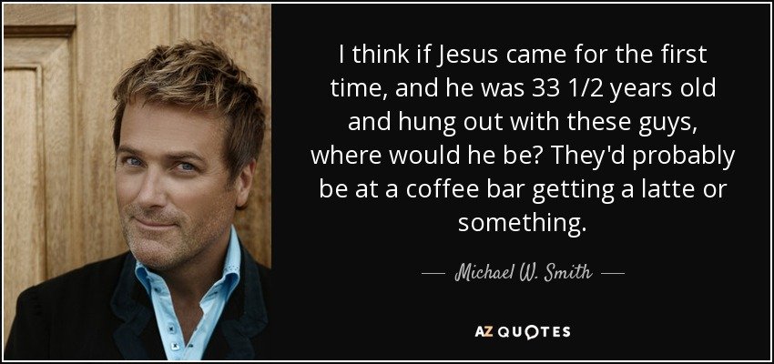 I think if Jesus came for the first time, and he was 33 1/2 years old and hung out with these guys, where would he be? They'd probably be at a coffee bar getting a latte or something. - Michael W. Smith
