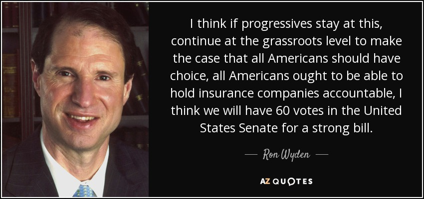 I think if progressives stay at this, continue at the grassroots level to make the case that all Americans should have choice, all Americans ought to be able to hold insurance companies accountable, I think we will have 60 votes in the United States Senate for a strong bill. - Ron Wyden