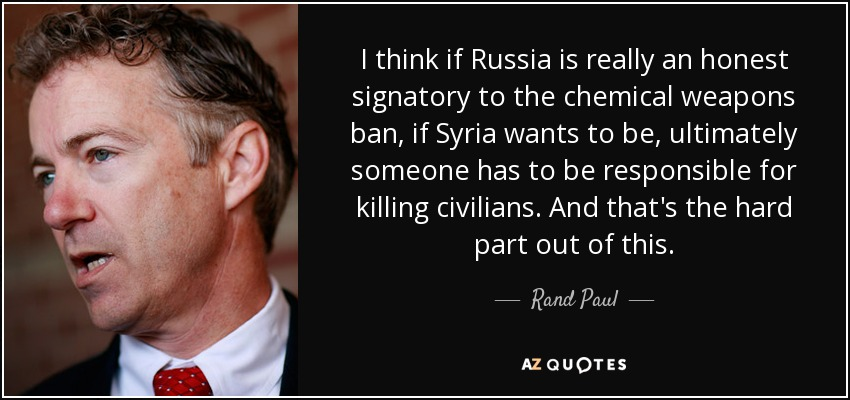 I think if Russia is really an honest signatory to the chemical weapons ban, if Syria wants to be, ultimately someone has to be responsible for killing civilians. And that's the hard part out of this. - Rand Paul