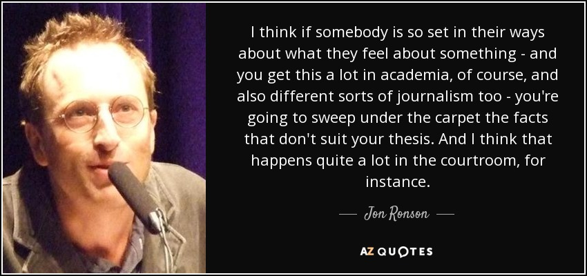 I think if somebody is so set in their ways about what they feel about something - and you get this a lot in academia, of course, and also different sorts of journalism too - you're going to sweep under the carpet the facts that don't suit your thesis. And I think that happens quite a lot in the courtroom, for instance. - Jon Ronson