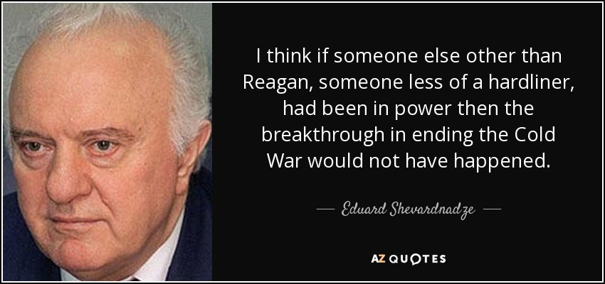 I think if someone else other than Reagan, someone less of a hardliner, had been in power then the breakthrough in ending the Cold War would not have happened. - Eduard Shevardnadze