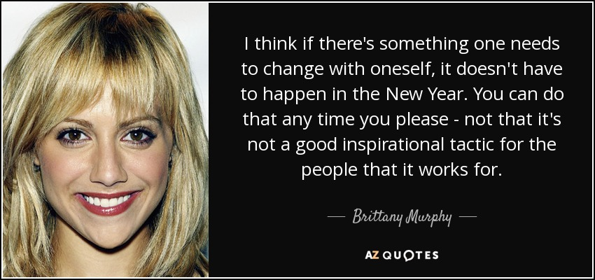 I think if there's something one needs to change with oneself, it doesn't have to happen in the New Year. You can do that any time you please - not that it's not a good inspirational tactic for the people that it works for. - Brittany Murphy