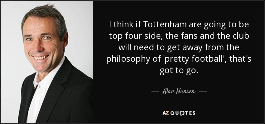 I think if Tottenham are going to be top four side, the fans and the club will need to get away from the philosophy of 'pretty football', that's got to go. - Alan Hansen