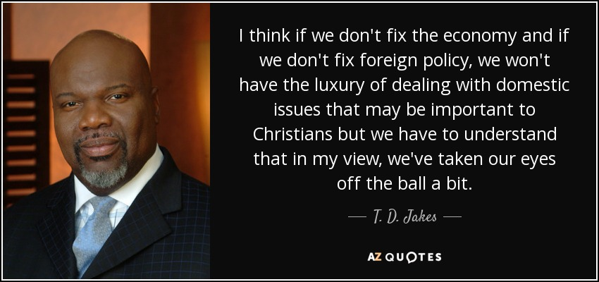 I think if we don't fix the economy and if we don't fix foreign policy, we won't have the luxury of dealing with domestic issues that may be important to Christians but we have to understand that in my view, we've taken our eyes off the ball a bit. - T. D. Jakes