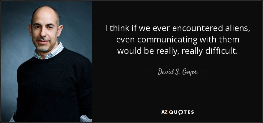I think if we ever encountered aliens, even communicating with them would be really, really difficult. - David S. Goyer