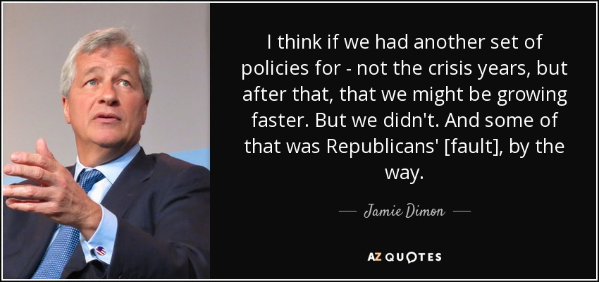 I think if we had another set of policies for - not the crisis years, but after that, that we might be growing faster. But we didn't. And some of that was Republicans' [fault], by the way. - Jamie Dimon