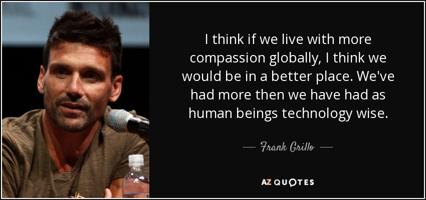 I think if we live with more compassion globally, I think we would be in a better place. We've had more then we have had as human beings technology wise. - Frank Grillo