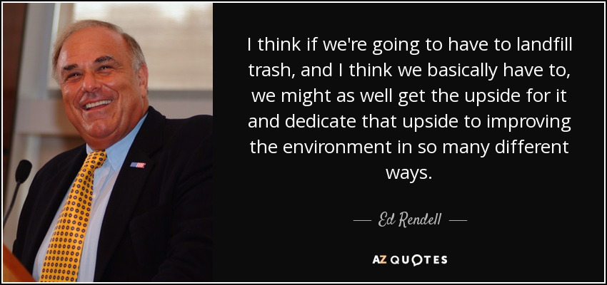 I think if we're going to have to landfill trash, and I think we basically have to, we might as well get the upside for it and dedicate that upside to improving the environment in so many different ways. - Ed Rendell