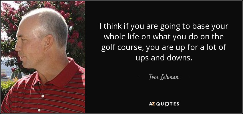 I think if you are going to base your whole life on what you do on the golf course, you are up for a lot of ups and downs. - Tom Lehman
