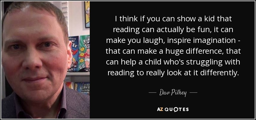 I think if you can show a kid that reading can actually be fun, it can make you laugh, inspire imagination - that can make a huge difference, that can help a child who's struggling with reading to really look at it differently. - Dav Pilkey