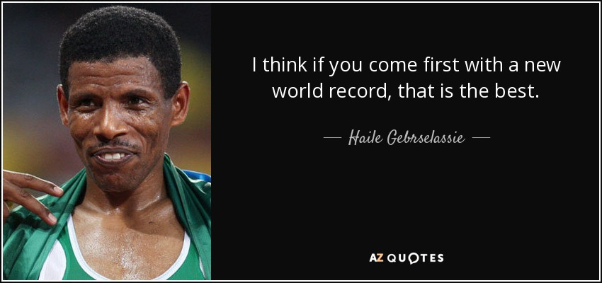 I think if you come first with a new world record, that is the best. - Haile Gebrselassie
