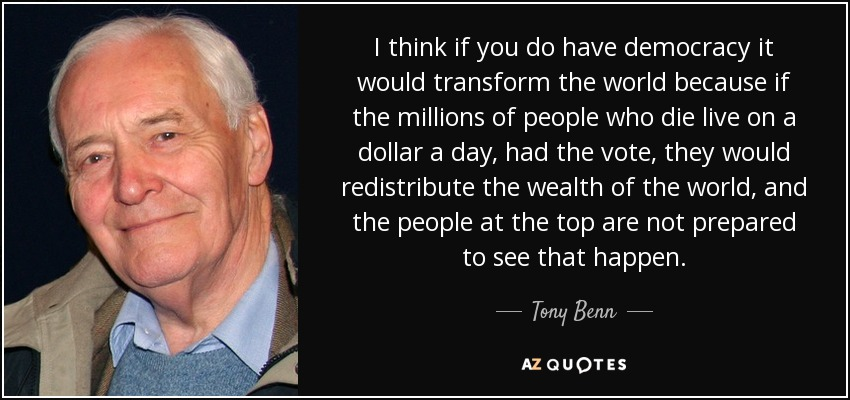 I think if you do have democracy it would transform the world because if the millions of people who die live on a dollar a day, had the vote, they would redistribute the wealth of the world, and the people at the top are not prepared to see that happen. - Tony Benn