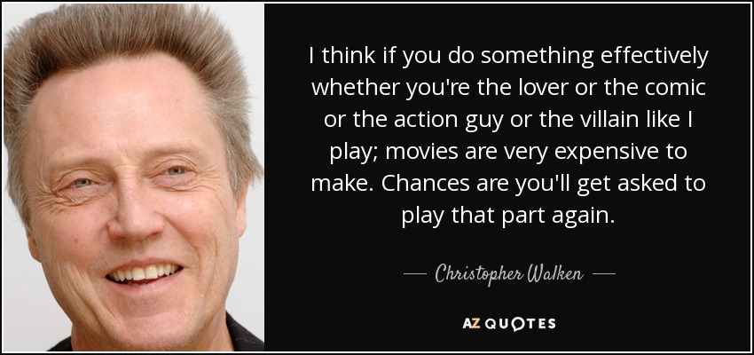 I think if you do something effectively whether you're the lover or the comic or the action guy or the villain like I play; movies are very expensive to make. Chances are you'll get asked to play that part again. - Christopher Walken
