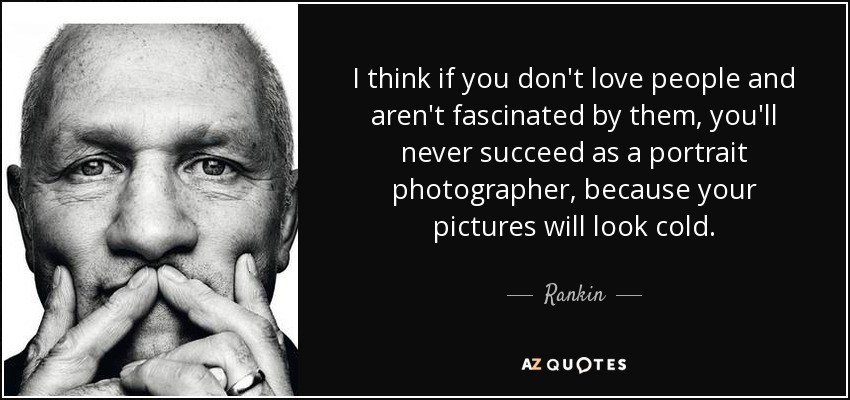 I think if you don't love people and aren't fascinated by them, you'll never succeed as a portrait photographer, because your pictures will look cold. - Rankin