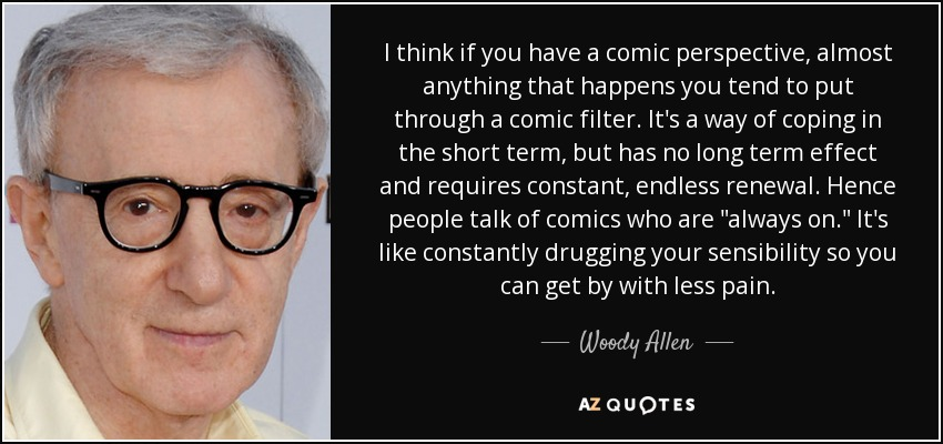 I think if you have a comic perspective, almost anything that happens you tend to put through a comic filter. It's a way of coping in the short term, but has no long term effect and requires constant, endless renewal. Hence people talk of comics who are