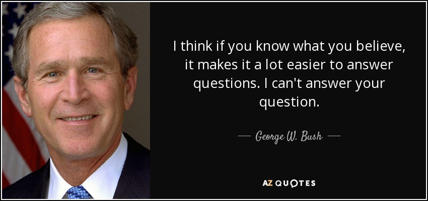 I think if you know what you believe, it makes it a lot easier to answer questions. I can't answer your question - George W. Bush