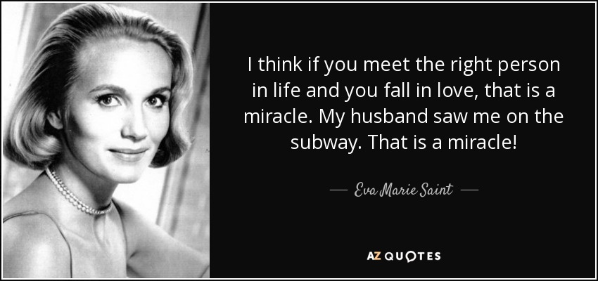 I think if you meet the right person in life and you fall in love, that is a miracle. My husband saw me on the subway. That is a miracle! - Eva Marie Saint