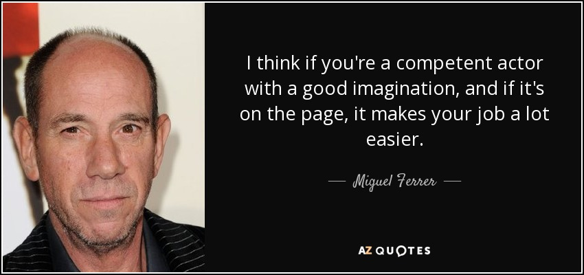 I think if you're a competent actor with a good imagination, and if it's on the page, it makes your job a lot easier. - Miguel Ferrer
