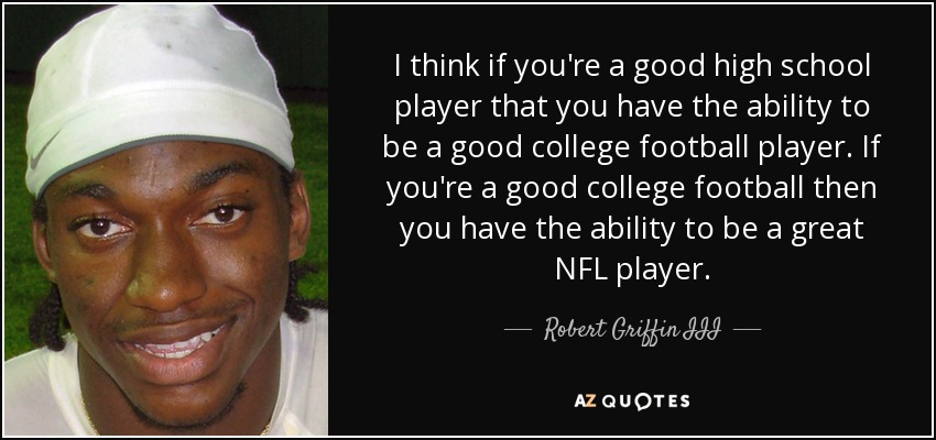 I think if you're a good high school player that you have the ability to be a good college football player. If you're a good college football then you have the ability to be a great NFL player. - Robert Griffin III