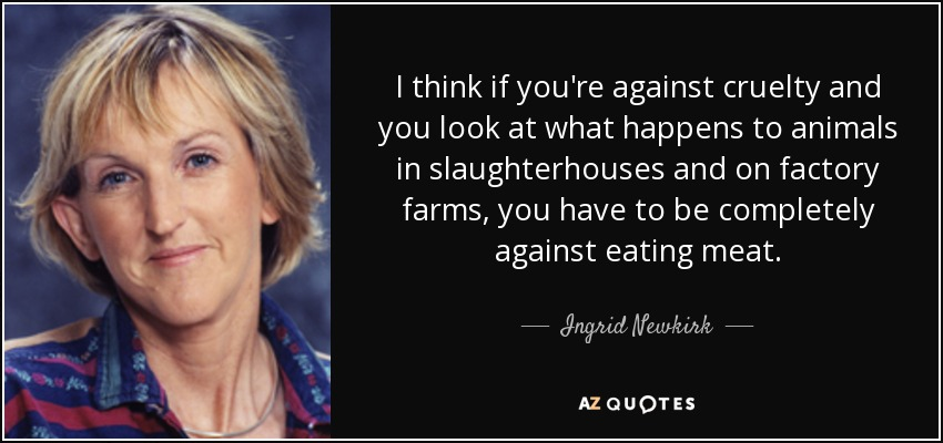 I think if you're against cruelty and you look at what happens to animals in slaughterhouses and on factory farms, you have to be completely against eating meat. - Ingrid Newkirk