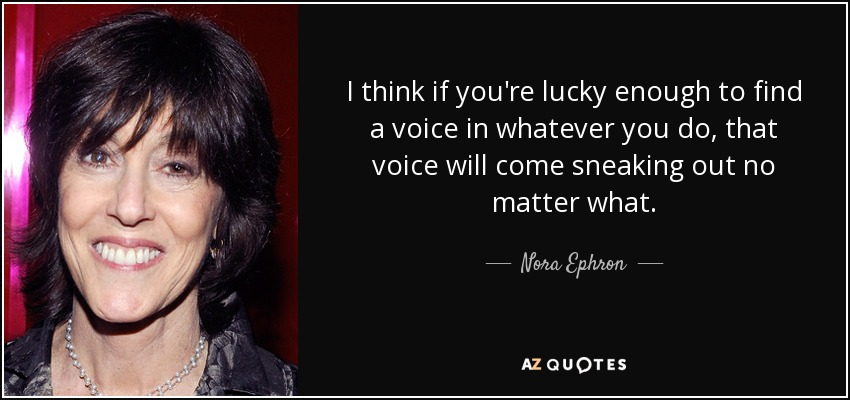 I think if you're lucky enough to find a voice in whatever you do, that voice will come sneaking out no matter what. - Nora Ephron