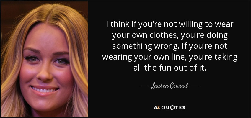 I think if you're not willing to wear your own clothes, you're doing something wrong. If you're not wearing your own line, you're taking all the fun out of it. - Lauren Conrad