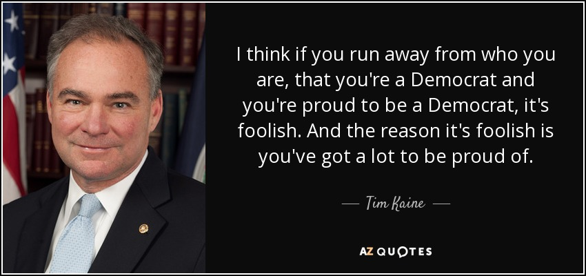 I think if you run away from who you are, that you're a Democrat and you're proud to be a Democrat, it's foolish. And the reason it's foolish is you've got a lot to be proud of. - Tim Kaine