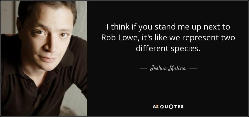 I think if you stand me up next to Rob Lowe, it's like we represent two different species. - Joshua Malina