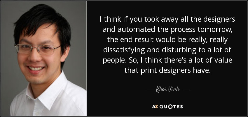 I think if you took away all the designers and automated the process tomorrow, the end result would be really, really dissatisfying and disturbing to a lot of people. So, I think there's a lot of value that print designers have. - Khoi Vinh