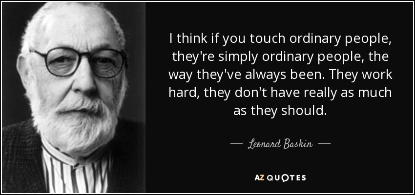I think if you touch ordinary people, they're simply ordinary people, the way they've always been. They work hard, they don't have really as much as they should. - Leonard Baskin