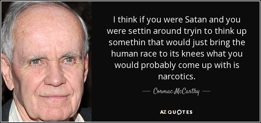 I think if you were Satan and you were settin around tryin to think up somethin that would just bring the human race to its knees what you would probably come up with is narcotics. - Cormac McCarthy