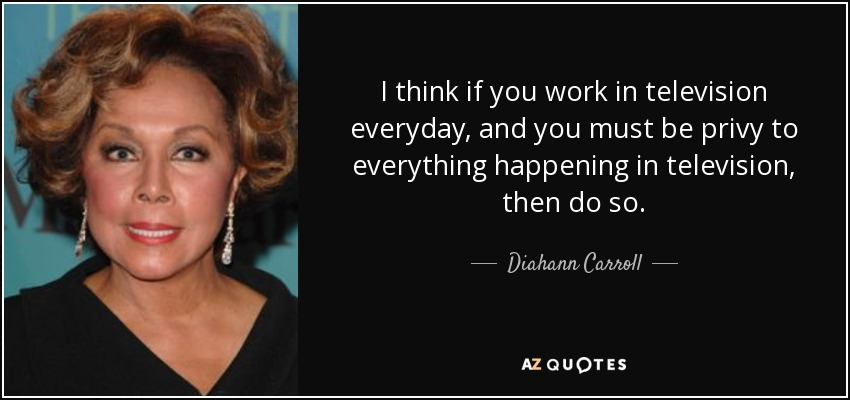 I think if you work in television everyday, and you must be privy to everything happening in television, then do so. - Diahann Carroll