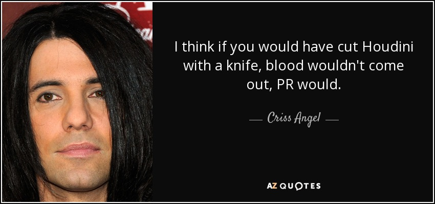 I think if you would have cut Houdini with a knife, blood wouldn't come out, PR would. - Criss Angel