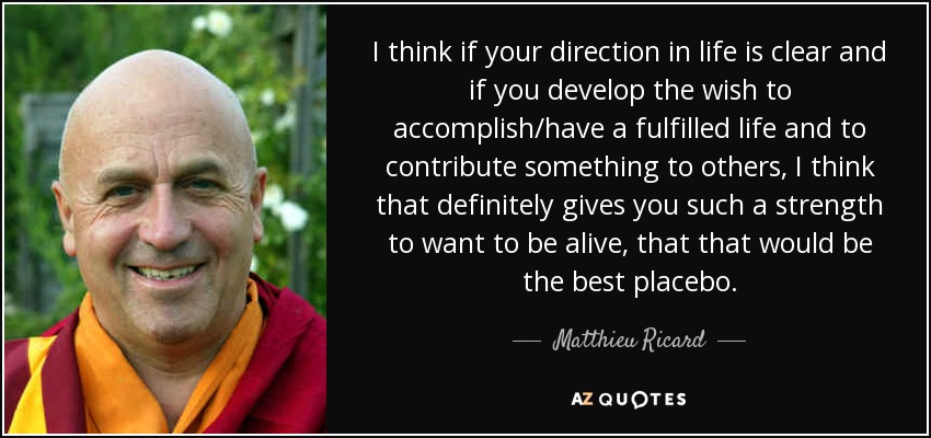 I think if your direction in life is clear and if you develop the wish to accomplish/have a fulfilled life and to contribute something to others, I think that definitely gives you such a strength to want to be alive, that that would be the best placebo. - Matthieu Ricard