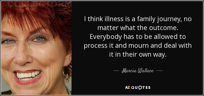 I think illness is a family journey, no matter what the outcome. Everybody has to be allowed to process it and mourn and deal with it in their own way. - Marcia Wallace