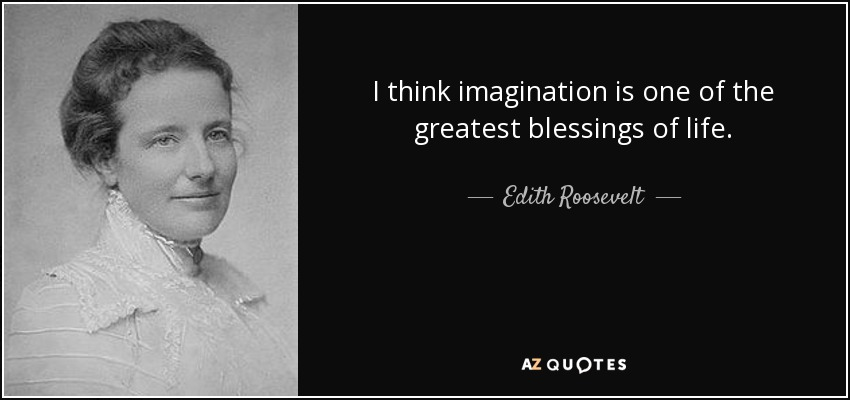 I think imagination is one of the greatest blessings of life. - Edith Roosevelt