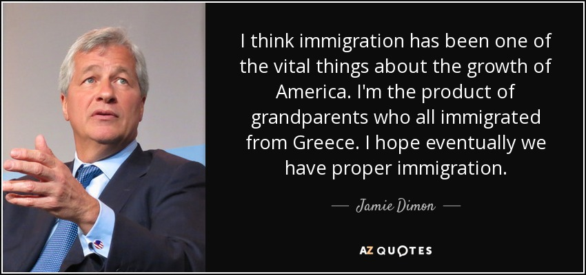 I think immigration has been one of the vital things about the growth of America. I'm the product of grandparents who all immigrated from Greece. I hope eventually we have proper immigration. - Jamie Dimon
