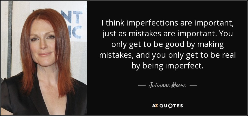 I think imperfections are important, just as mistakes are important. You only get to be good by making mistakes, and you only get to be real by being imperfect. - Julianne Moore