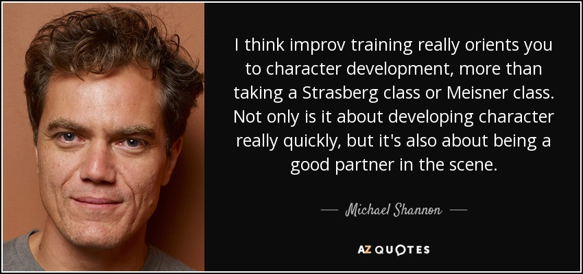 I think improv training really orients you to character development, more than taking a Strasberg class or Meisner class. Not only is it about developing character really quickly, but it's also about being a good partner in the scene. - Michael Shannon