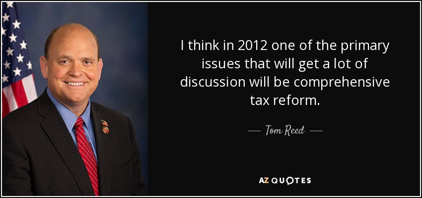 I think in 2012 one of the primary issues that will get a lot of discussion will be comprehensive tax reform. - Tom Reed