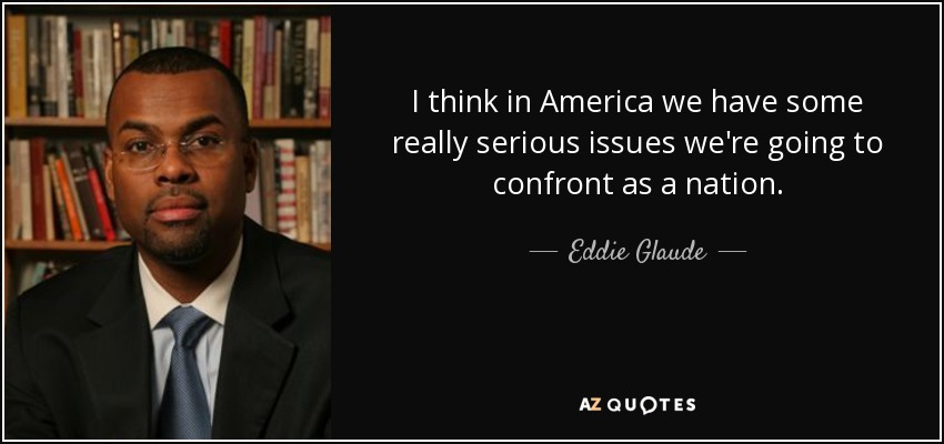 I think in America we have some really serious issues we're going to confront as a nation. - Eddie Glaude