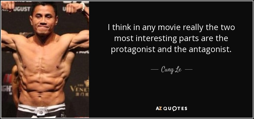 I think in any movie really the two most interesting parts are the protagonist and the antagonist. - Cung Le