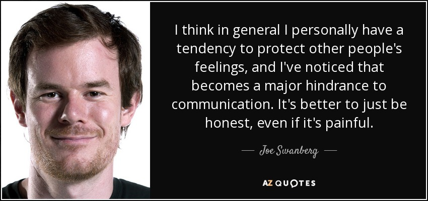 I think in general I personally have a tendency to protect other people's feelings, and I've noticed that becomes a major hindrance to communication. It's better to just be honest, even if it's painful. - Joe Swanberg