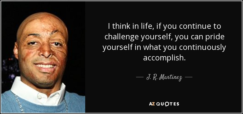 I think in life, if you continue to challenge yourself, you can pride yourself in what you continuously accomplish. - J. R. Martinez