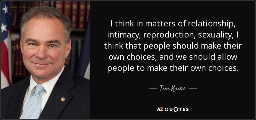 I think in matters of relationship, intimacy, reproduction, sexuality, I think that people should make their own choices, and we should allow people to make their own choices. - Tim Kaine