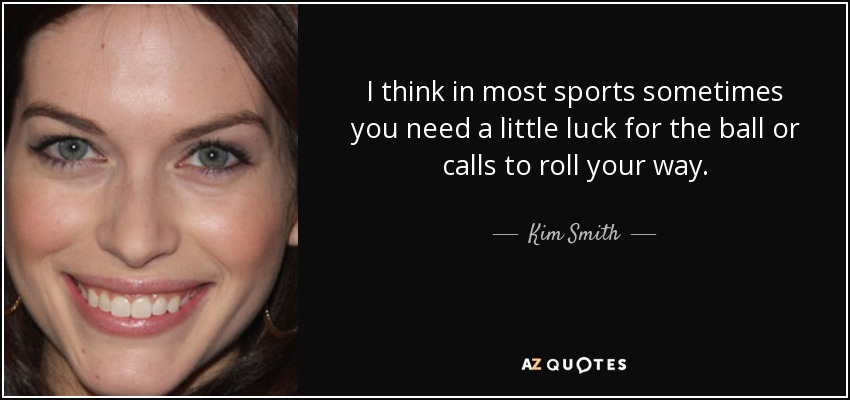 I think in most sports sometimes you need a little luck for the ball or calls to roll your way. - Kim Smith