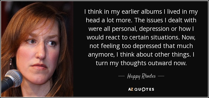 I think in my earlier albums I lived in my head a lot more. The issues I dealt with were all personal, depression or how I would react to certain situations. Now, not feeling too depressed that much anymore, I think about other things. I turn my thoughts outward now. - Happy Rhodes