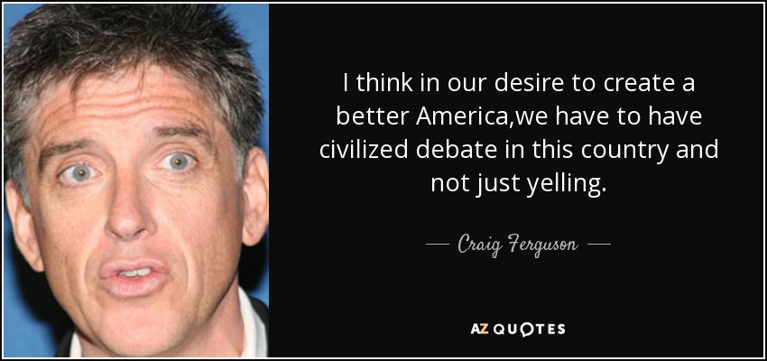I think in our desire to create a better America,we have to have civilized debate in this country and not just yelling. - Craig Ferguson